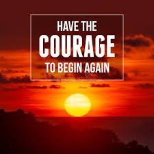 You Have the Courage to Begin Again